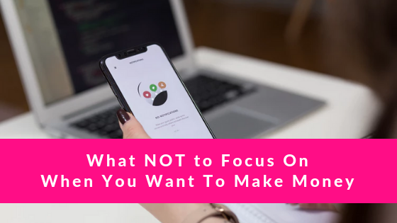What NOT To Focus On When You Want To Make Money